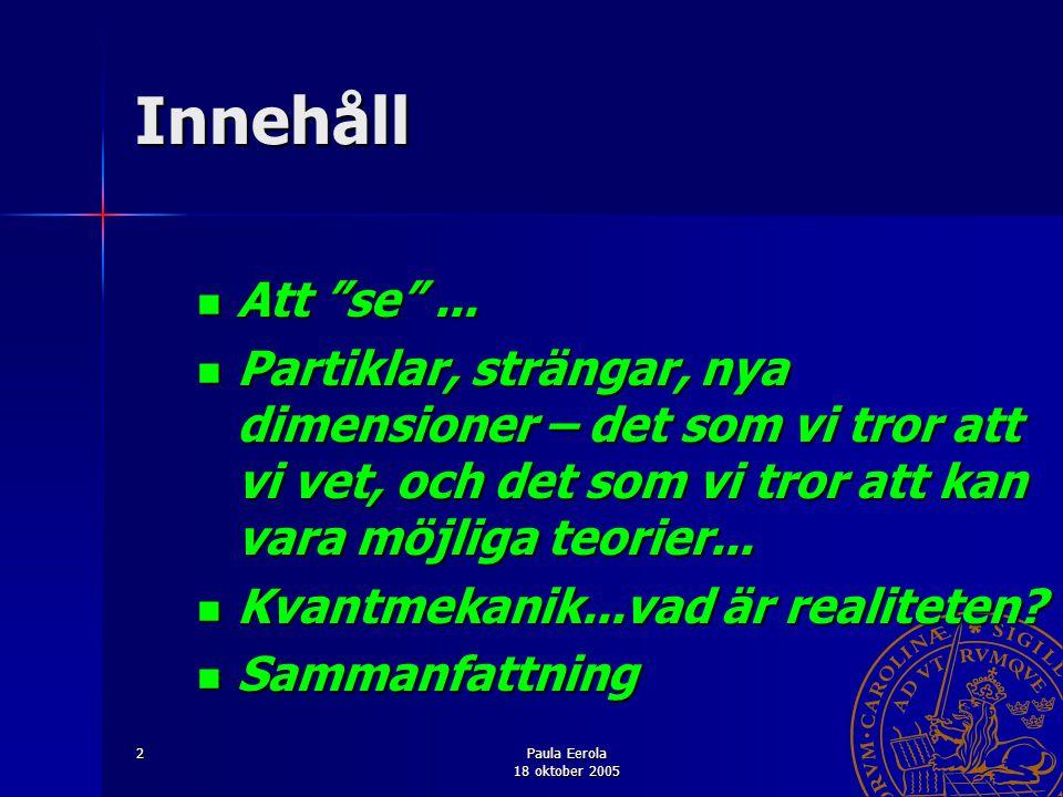 Paula Eerola 18 oktober 2005 13 Exempel på att se kvarkar: H1 experiment SOND: ELEKTRON OBJEKT: KVARK inom en PROTON REGISTRERINGSAPPARAT: PARTIKELDETEKTOR