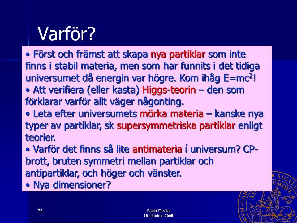 Paula Eerola 18 oktober 2005 22 Varför? Först och främst att skapa nya partiklar som inte finns i stabil materia, men som har funnits i det tidiga uni