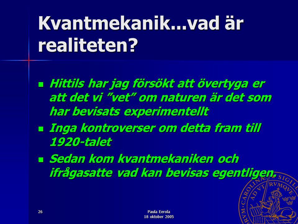 """Paula Eerola 18 oktober 2005 26 Kvantmekanik...vad är realiteten? Hittils har jag försökt att övertyga er att det vi """"vet"""" om naturen är det som har b"""