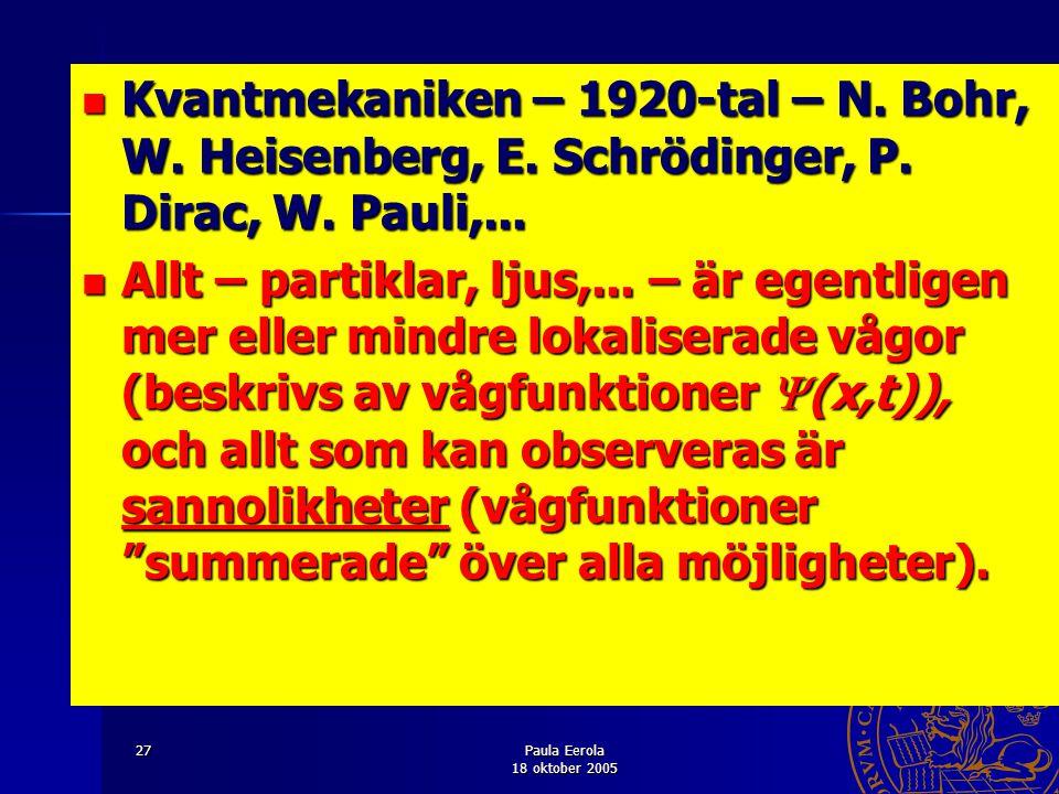 Paula Eerola 18 oktober 2005 27 Kvantmekaniken – 1920-tal – N. Bohr, W. Heisenberg, E. Schrödinger, P. Dirac, W. Pauli,... Kvantmekaniken – 1920-tal –