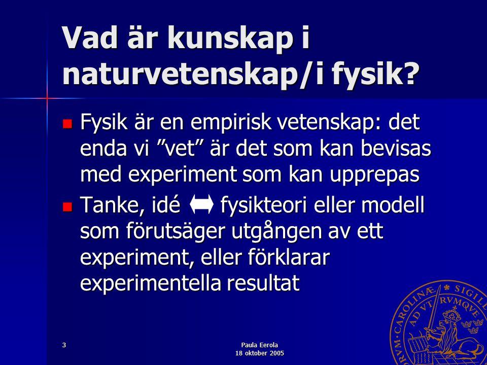 """Paula Eerola 18 oktober 2005 3 Vad är kunskap i naturvetenskap/i fysik? Fysik är en empirisk vetenskap: det enda vi """"vet"""" är det som kan bevisas med e"""