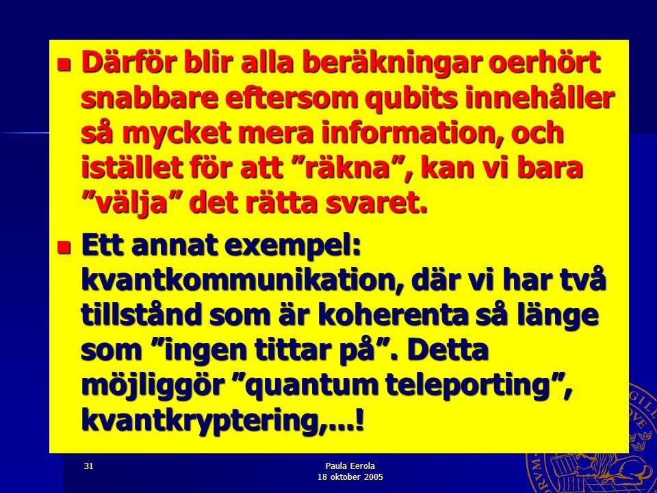 Paula Eerola 18 oktober 2005 31 Därför blir alla beräkningar oerhört snabbare eftersom qubits innehåller så mycket mera information, och istället för
