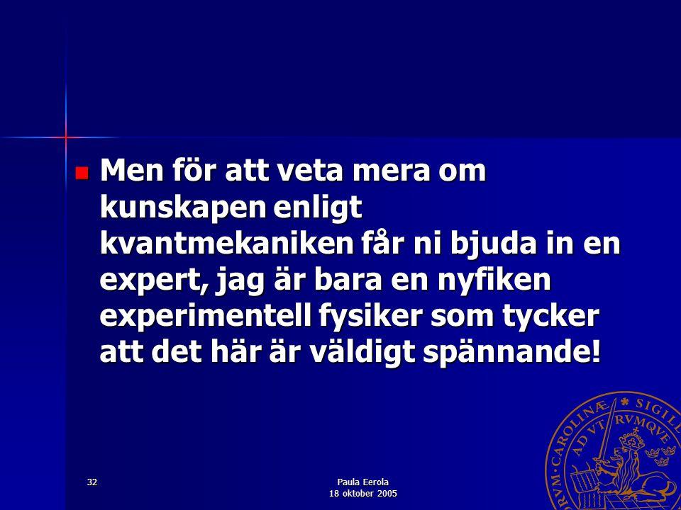 Paula Eerola 18 oktober 2005 32 Men för att veta mera om kunskapen enligt kvantmekaniken får ni bjuda in en expert, jag är bara en nyfiken experimente