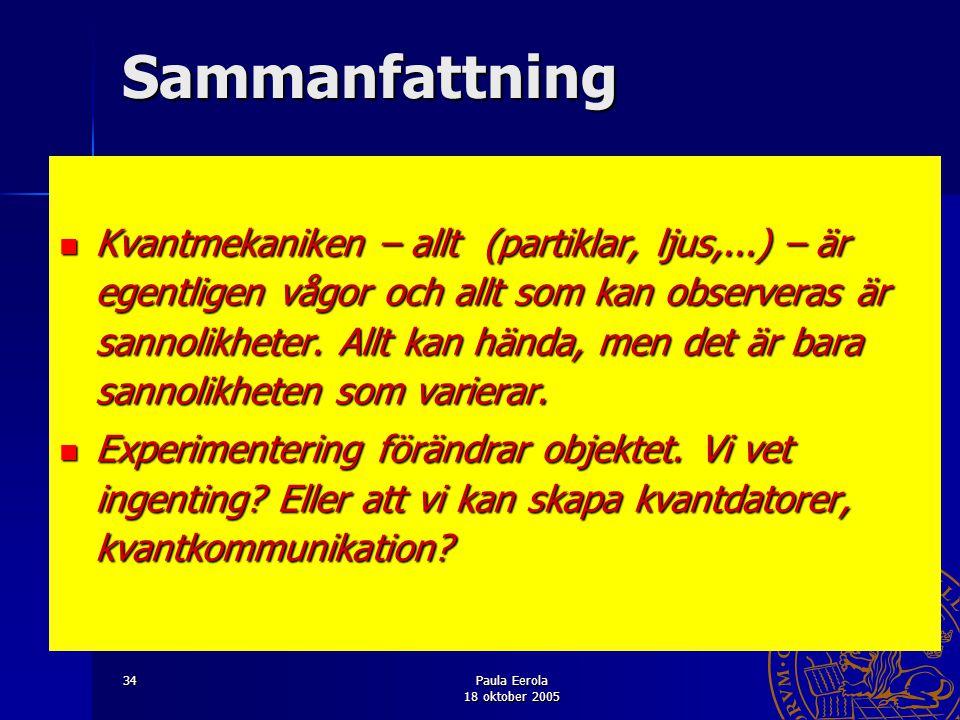 Paula Eerola 18 oktober 2005 34Sammanfattning Kvantmekaniken – allt (partiklar, ljus,...) – är egentligen vågor och allt som kan observeras är sannoli