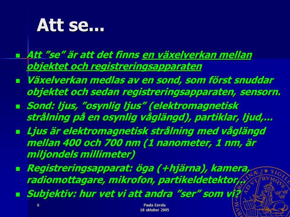 """Paula Eerola 18 oktober 2005 6 Att se... Att """"se"""" är att det finns en växelverkan mellan objektet och registreringsapparaten Att """"se"""" är att det finns"""