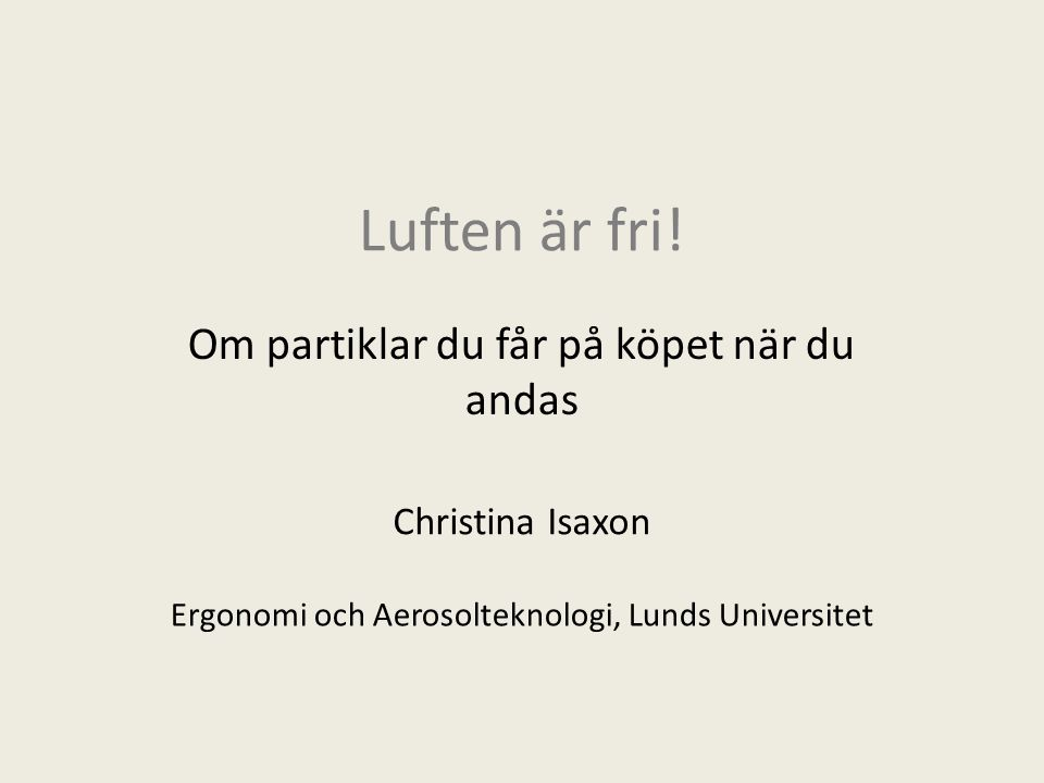 Luften är fri! Om partiklar du får på köpet när du andas Christina Isaxon Ergonomi och Aerosolteknologi, Lunds Universitet