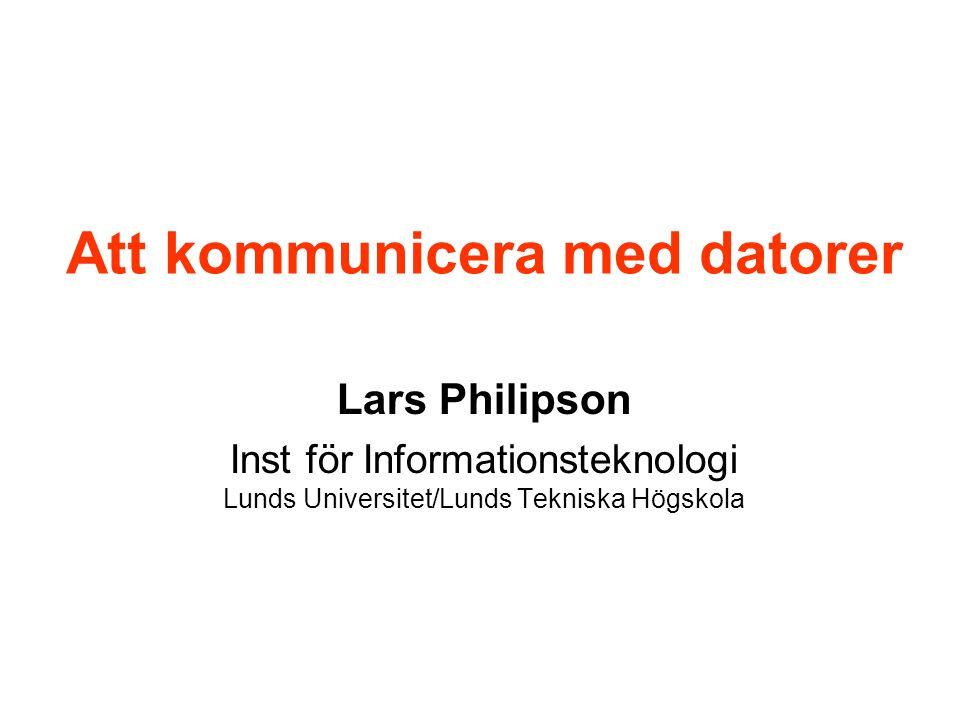 Att kommunicera med datorer Lars Philipson Inst för Informationsteknologi Lunds Universitet/Lunds Tekniska Högskola