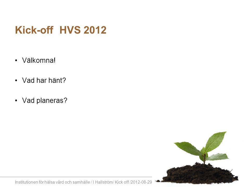 Institutionen för hälsa vård och samhälle / I Hallström/ Kick off /2012-08-29 Kick-off HVS 2012 Välkomna! Vad har hänt? Vad planeras?