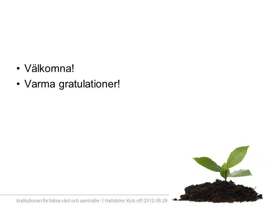 Institutionen för hälsa vård och samhälle / I Hallström/ Kick off /2012-08-29 Välkomna! Varma gratulationer!