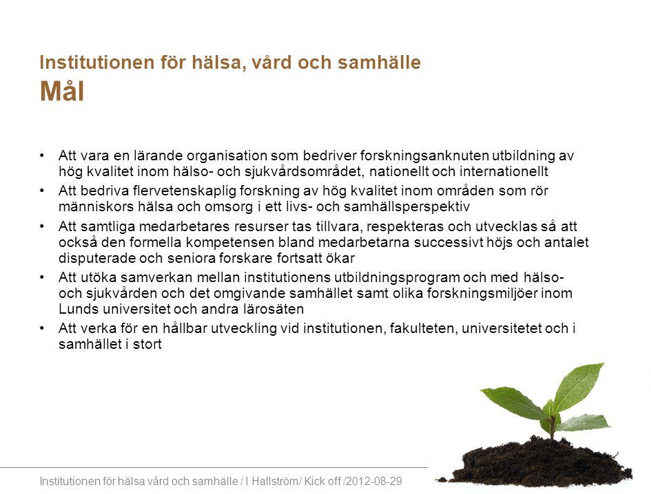 Institutionen för hälsa vård och samhälle / I Hallström/ Kick off /2012-08-29 Institutionen för hälsa, vård och samhälle Mål Att vara en lärande organ