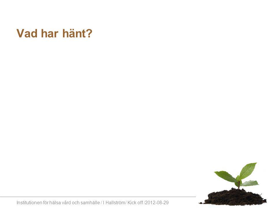 Institutionen för hälsa vård och samhälle / I Hallström/ Kick off /2012-08-29 Vad har hänt.