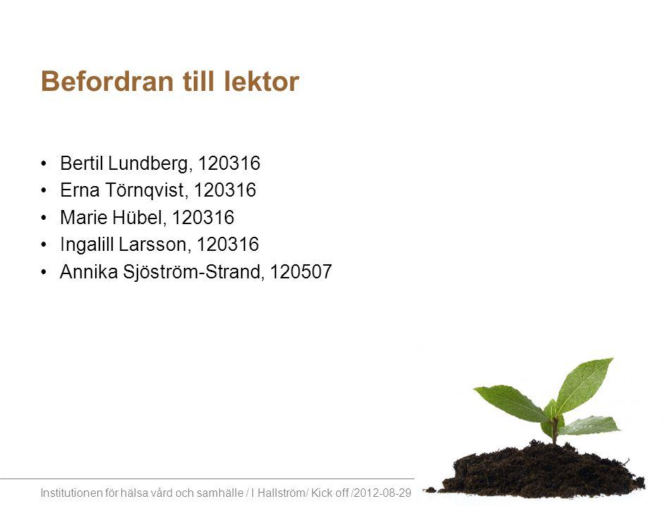 Institutionen för hälsa vård och samhälle / I Hallström/ Kick off /2012-08-29 Befordran till lektor Bertil Lundberg, 120316 Erna Törnqvist, 120316 Mar