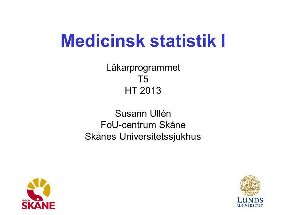 Medicinsk statistik I Läkarprogrammet T5 HT 2013 Susann Ullén FoU-centrum Skåne Skånes Universitetssjukhus