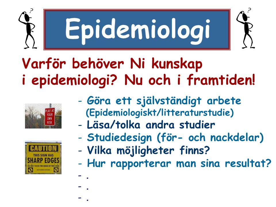 Epidemiologi Varför behöver Ni kunskap i epidemiologi? Nu och i framtiden! - Göra ett självständigt arbete (Epidemiologiskt/litteraturstudie) - Läsa/t
