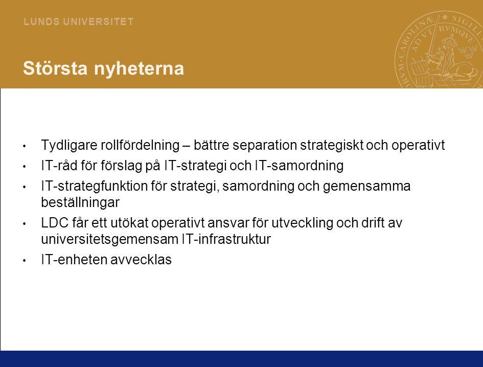 3 L U N D S U N I V E R S I T E T Största nyheterna Tydligare rollfördelning – bättre separation strategiskt och operativt IT-råd för förslag på IT-strategi och IT-samordning IT-strategfunktion för strategi, samordning och gemensamma beställningar LDC får ett utökat operativt ansvar för utveckling och drift av universitetsgemensam IT-infrastruktur IT-enheten avvecklas