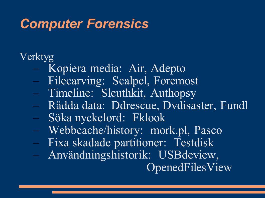 Computer Forensics Verktyg –Kopiera media: Air, Adepto –Filecarving: Scalpel, Foremost –Timeline: Sleuthkit, Authopsy –Rädda data: Ddrescue, Dvdisaster, Fundl –Söka nyckelord: Fklook –Webbcache/history: mork.pl, Pasco –Fixa skadade partitioner: Testdisk –Användningshistorik: USBdeview, OpenedFilesView