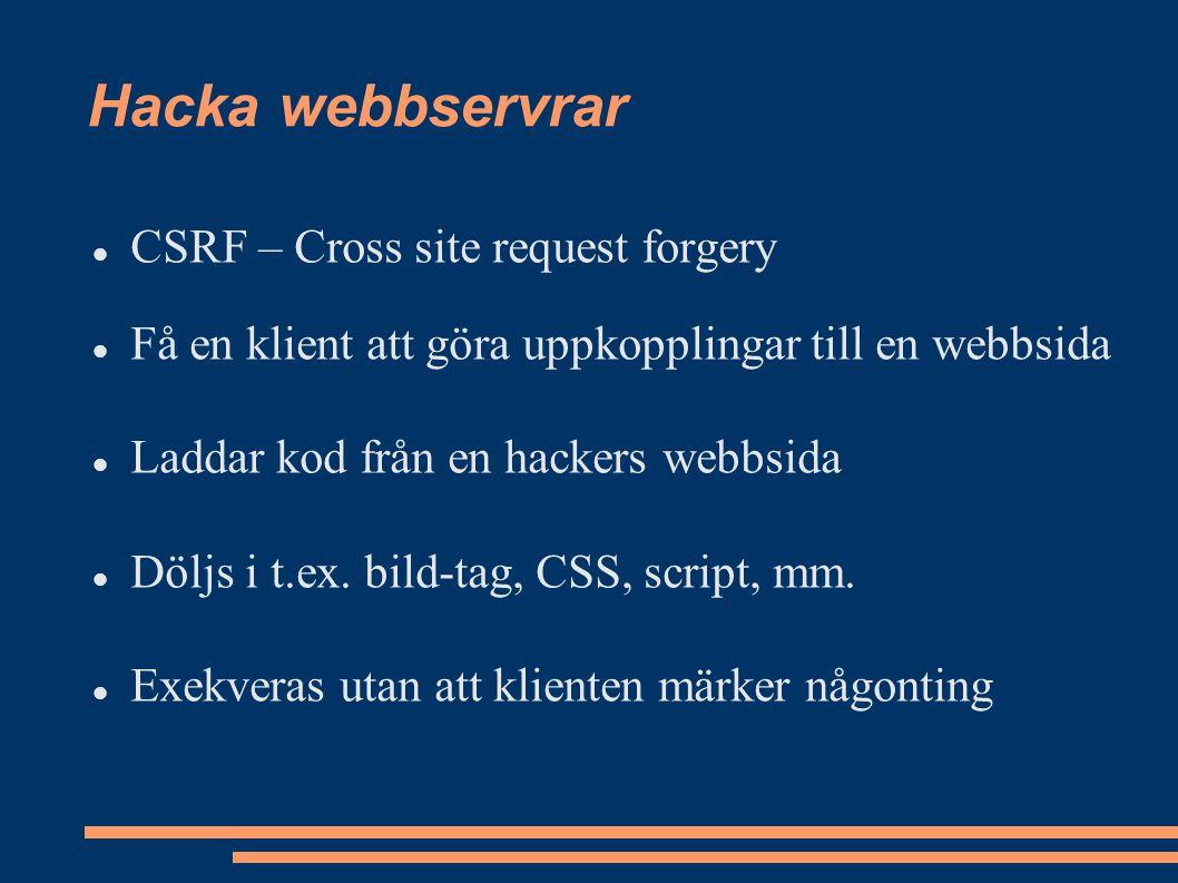 CSRF – Cross site request forgery Få en klient att göra uppkopplingar till en webbsida Laddar kod från en hackers webbsida Döljs i t.ex.