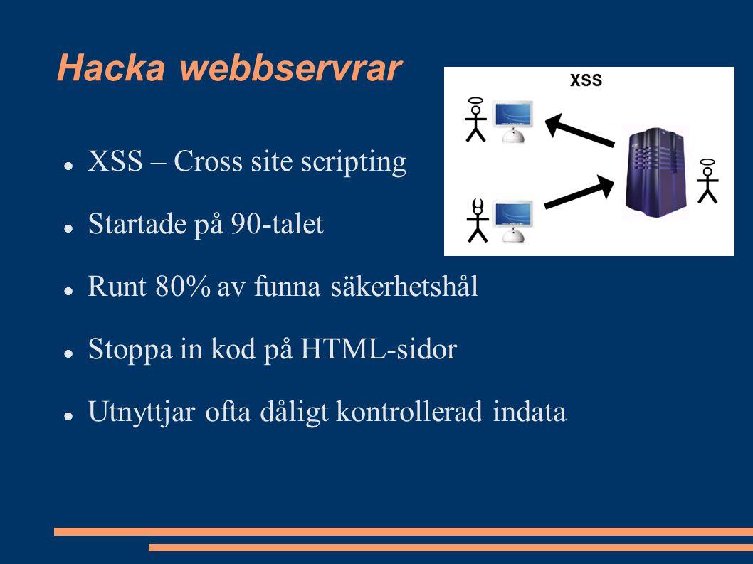 Hacka webbservrar XSS – Cross site scripting Startade på 90-talet Runt 80% av funna säkerhetshål Stoppa in kod på HTML-sidor Utnyttjar ofta dåligt kontrollerad indata
