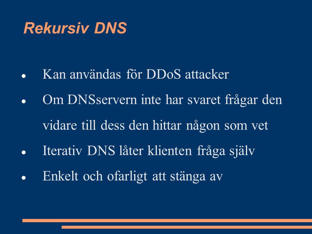 Rekursiv DNS Kan användas för DDoS attacker Om DNSservern inte har svaret frågar den vidare till dess den hittar någon som vet Iterativ DNS låter klienten fråga själv Enkelt och ofarligt att stänga av