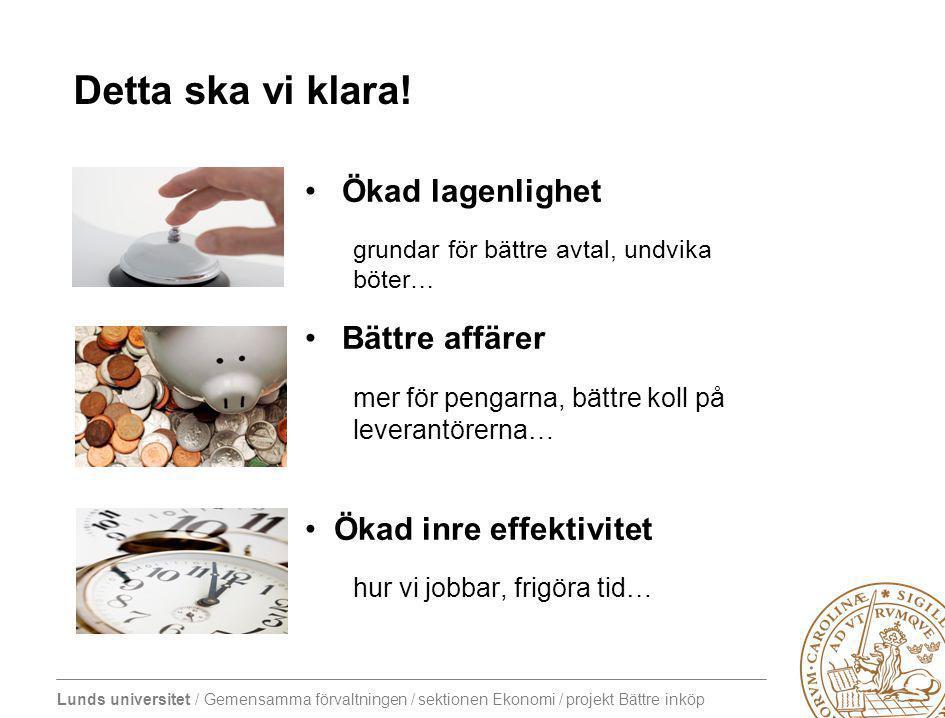 Lunds universitet / Gemensamma förvaltningen / sektionen Ekonomi / projekt Bättre inköp Ökad lagenlighet grundar för bättre avtal, undvika böter… Bättre affärer mer för pengarna, bättre koll på leverantörerna… Ökad inre effektivitet hur vi jobbar, frigöra tid… Detta ska vi klara!