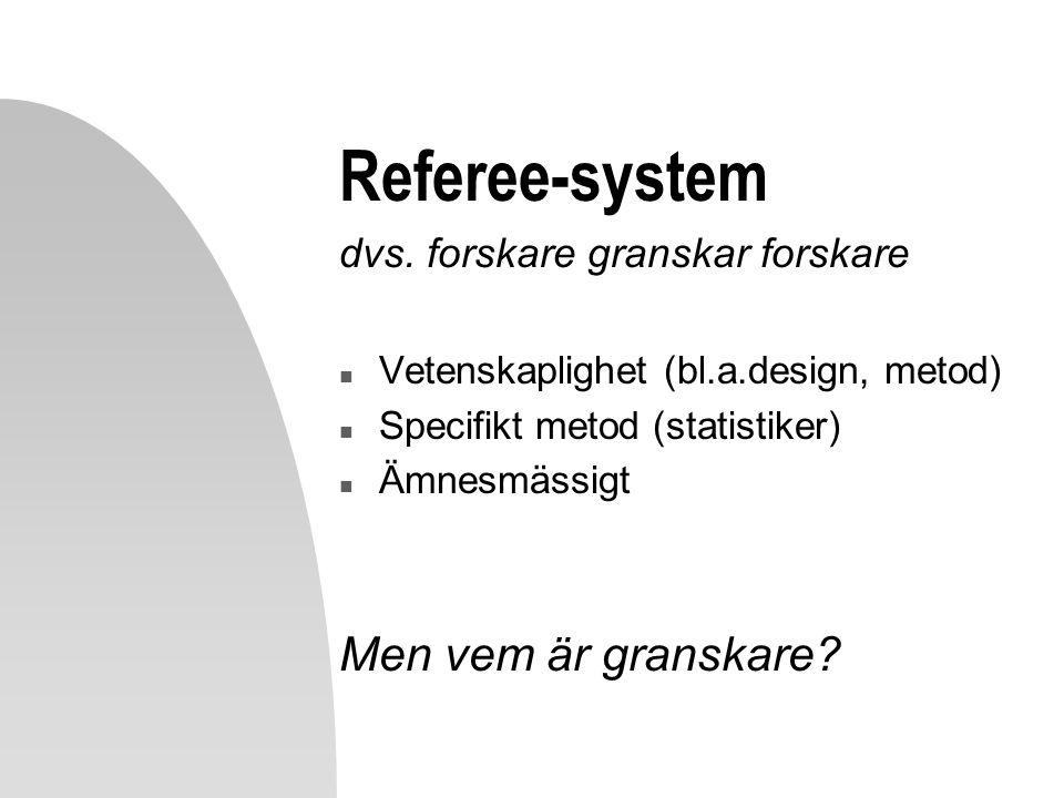 Referee-system dvs. forskare granskar forskare n Vetenskaplighet (bl.a.design, metod) n Specifikt metod (statistiker) n Ämnesmässigt Men vem är gransk