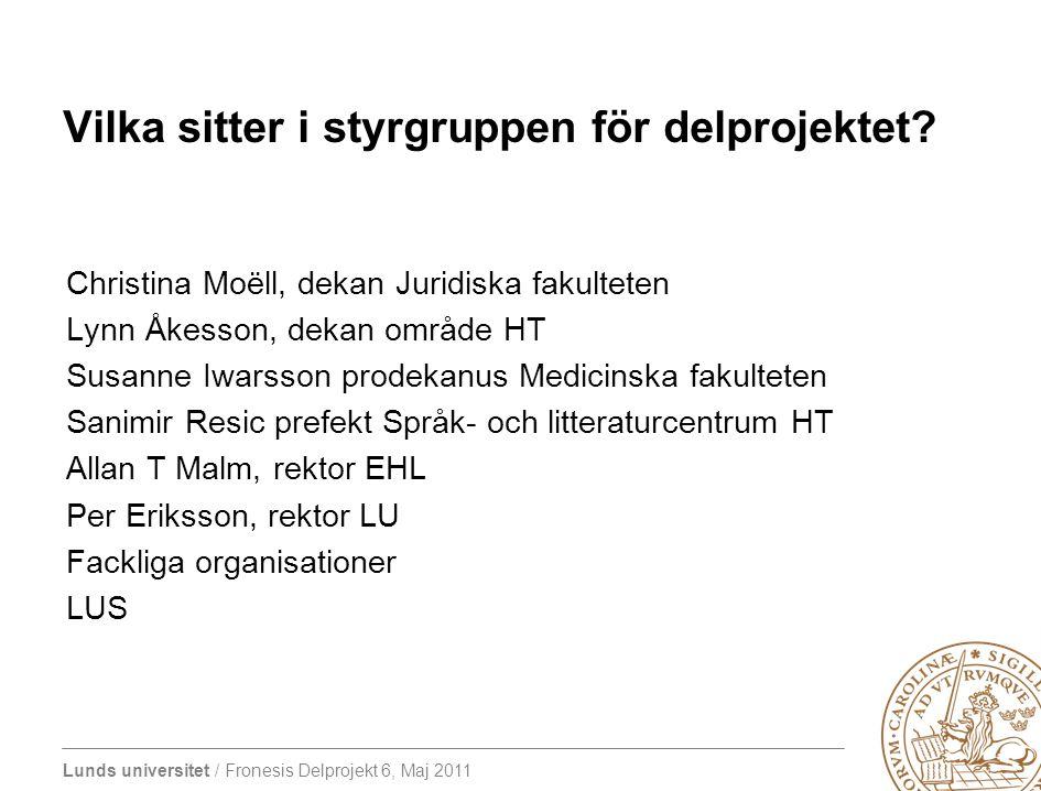 Lunds universitet / Fronesis Delprojekt 6, Maj 2011 Vilka sitter i styrgruppen för delprojektet? Christina Moëll, dekan Juridiska fakulteten Lynn Åkes
