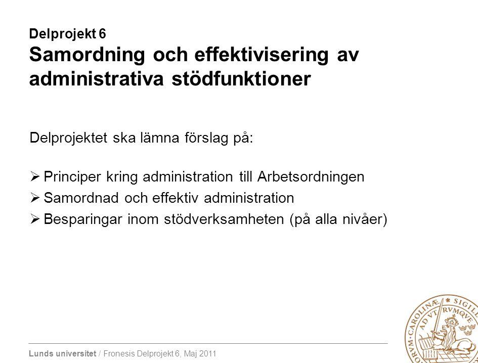 Lunds universitet / Fronesis Delprojekt 6, Maj 2011 Delprojekt 6 Samordning och effektivisering av administrativa stödfunktioner Delprojektet ska lämn