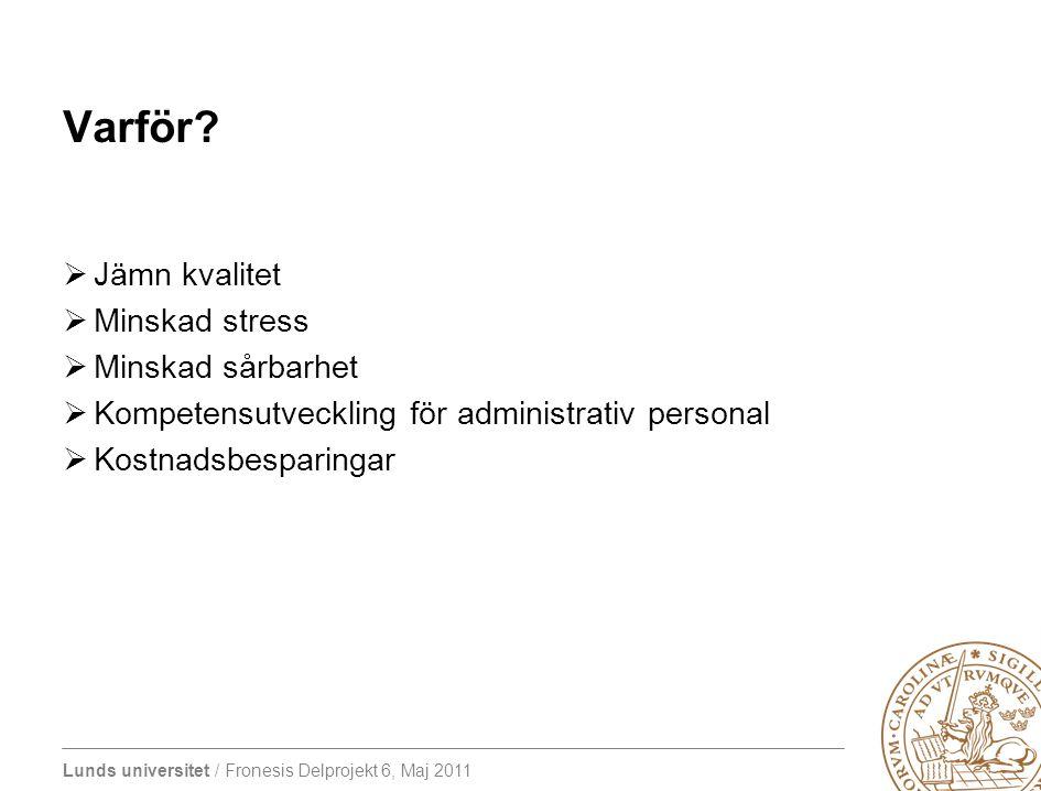 Lunds universitet / Fronesis Delprojekt 6, Maj 2011 Varför?  Jämn kvalitet  Minskad stress  Minskad sårbarhet  Kompetensutveckling för administrat