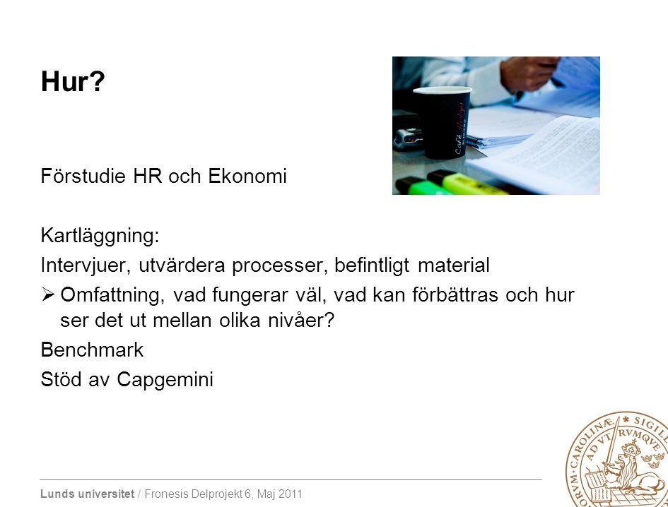 Lunds universitet / Fronesis Delprojekt 6, Maj 2011 Hur? Förstudie HR och Ekonomi Kartläggning: Intervjuer, utvärdera processer, befintligt material 