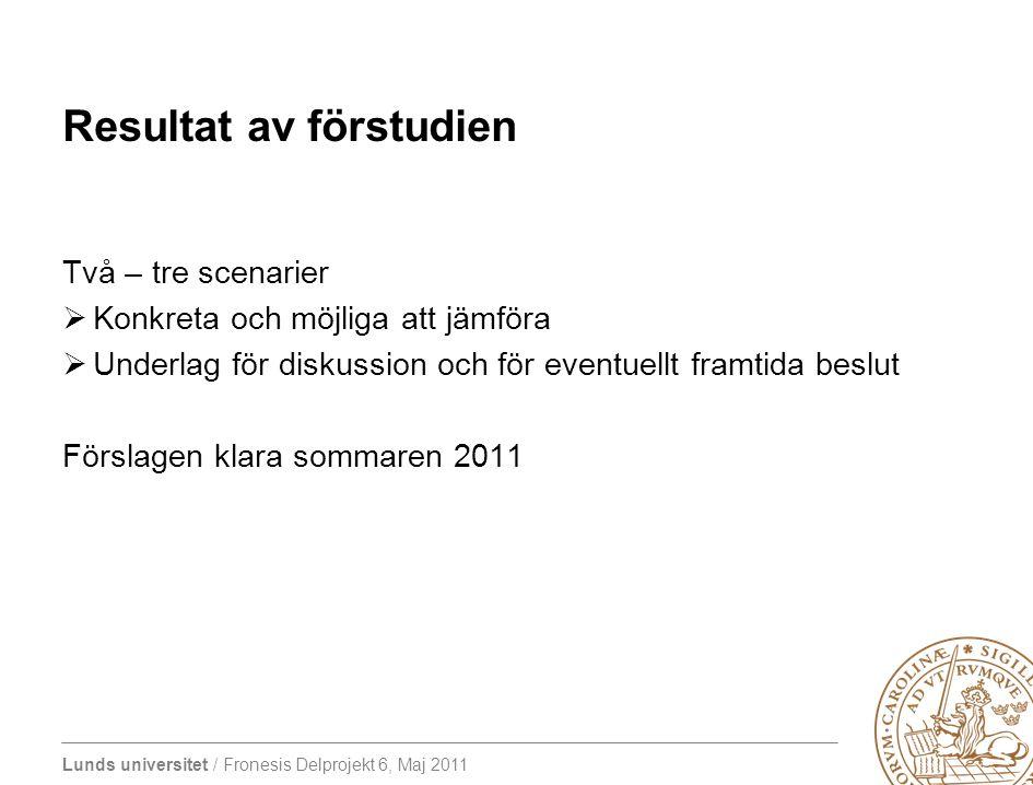 Lunds universitet / Fronesis Delprojekt 6, Maj 2011 Resultat av förstudien Två – tre scenarier  Konkreta och möjliga att jämföra  Underlag för disku