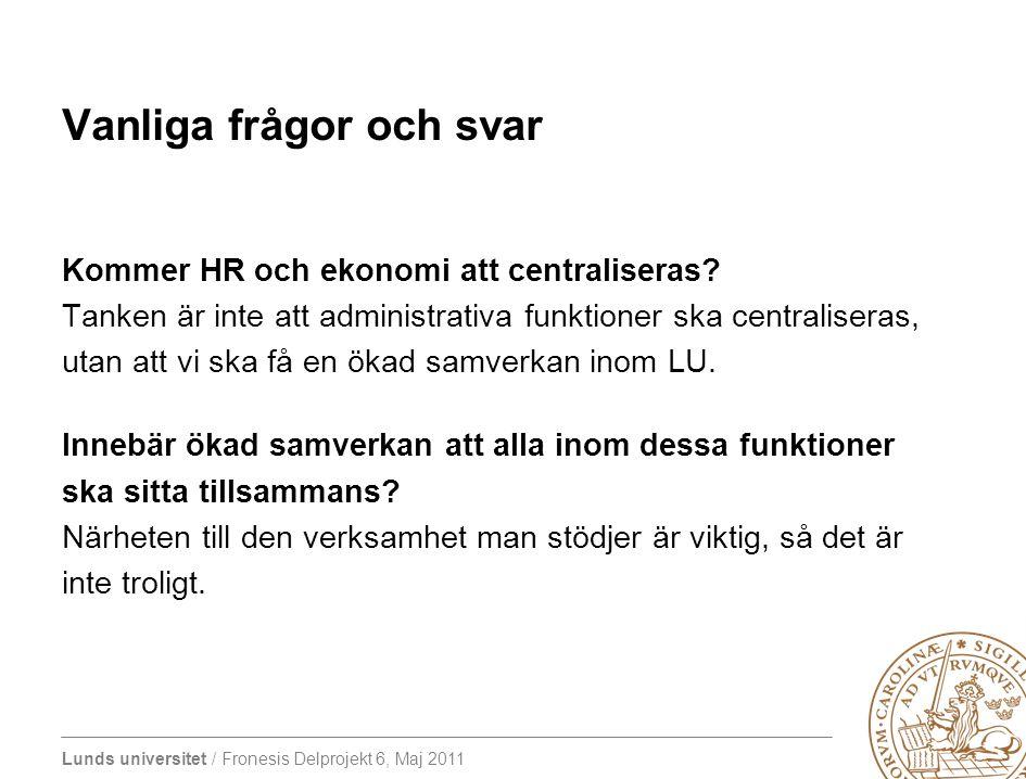 Lunds universitet / Fronesis Delprojekt 6, Maj 2011 Vanliga frågor och svar Kommer HR och ekonomi att centraliseras? Tanken är inte att administrativa
