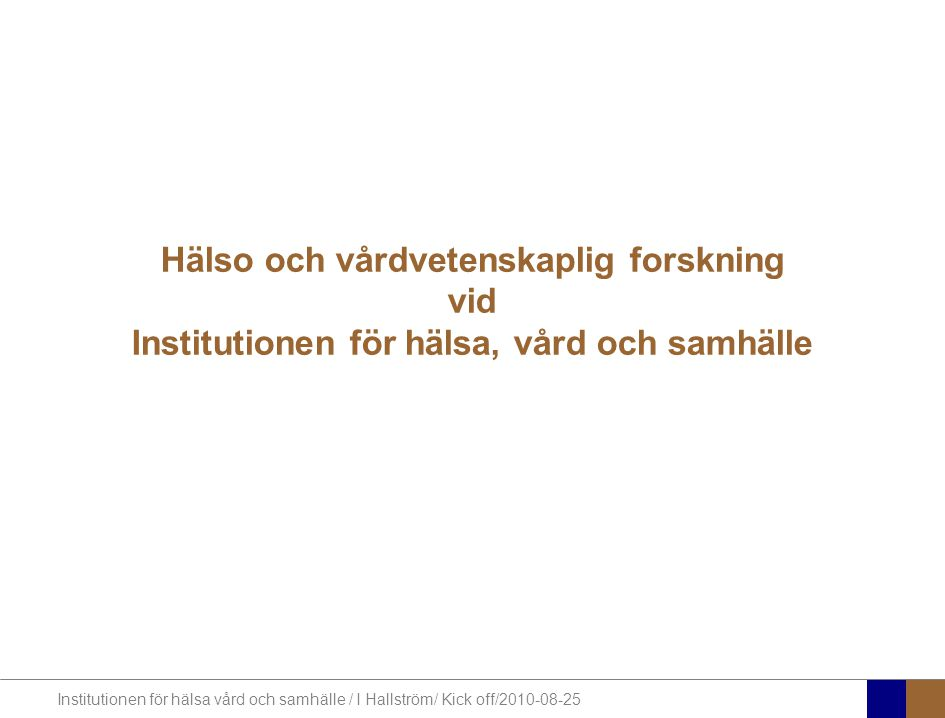 Institutionen för hälsa vård och samhälle / I Hallström/ Kick off/2010-08-25 Hälso och vårdvetenskaplig forskning vid Institutionen för hälsa, vård och samhälle