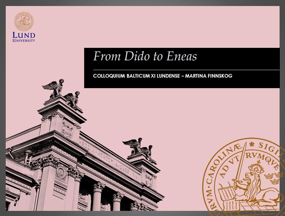 From Dido to Eneas COLLOQUIUM BALTICUM XI LUNDENSE – MARTINA FINNSKOG