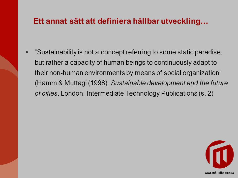 Ett annat sätt att definiera hållbar utveckling… Sustainability is not a concept referring to some static paradise, but rather a capacity of human beings to continuously adapt to their non-human environments by means of social organization (Hamm & Muttagi (1998).