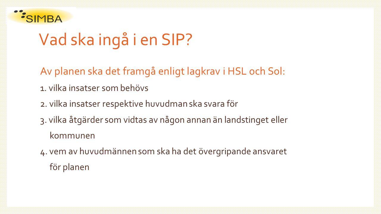 Vad ska ingå i en SIP? Av planen ska det framgå enligt lagkrav i HSL och Sol: 1. vilka insatser som behövs 2. vilka insatser respektive huvudman ska s