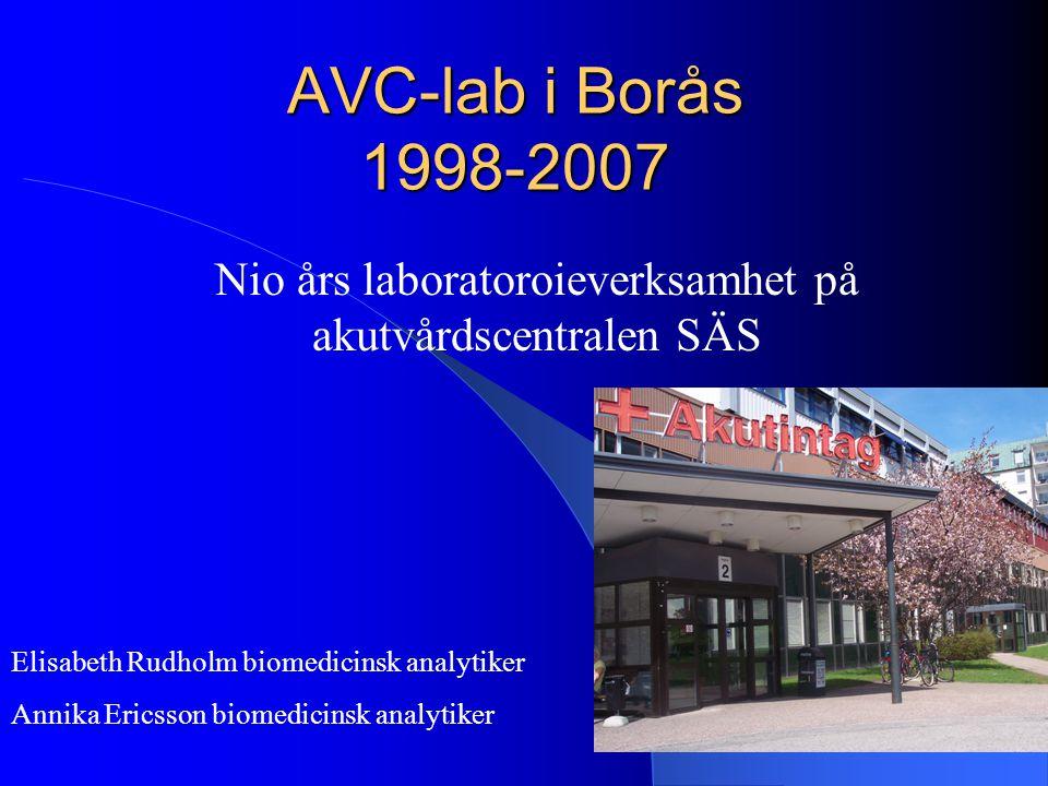 AVC-lab i Borås 1998-2007 Nio års laboratoroieverksamhet på akutvårdscentralen SÄS Elisabeth Rudholm biomedicinsk analytiker Annika Ericsson biomedici
