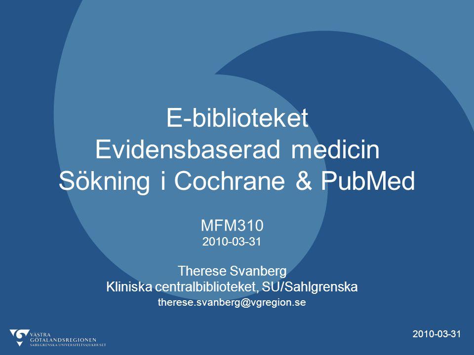 2010-03-31 E-biblioteket Evidensbaserad medicin Sökning i Cochrane & PubMed MFM310 2010-03-31 Therese Svanberg Kliniska centralbiblioteket, SU/Sahlgrenska therese.svanberg@vgregion.se