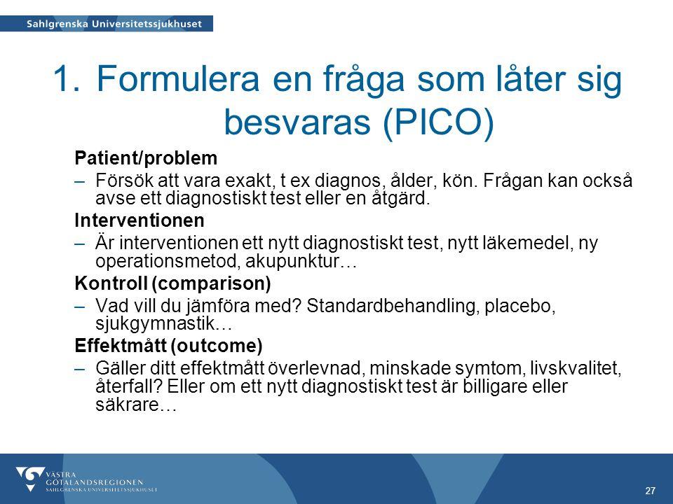 27 1.Formulera en fråga som låter sig besvaras (PICO) Patient/problem –Försök att vara exakt, t ex diagnos, ålder, kön.