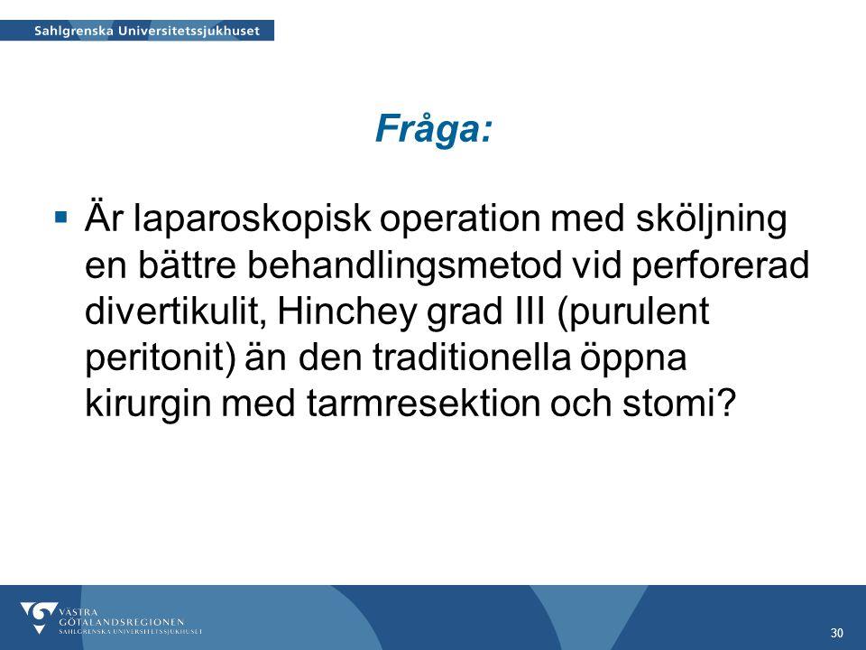 30 Fråga:  Är laparoskopisk operation med sköljning en bättre behandlingsmetod vid perforerad divertikulit, Hinchey grad III (purulent peritonit) än den traditionella öppna kirurgin med tarmresektion och stomi