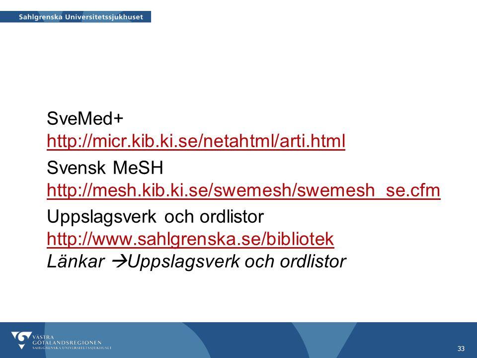 33 SveMed+ http://micr.kib.ki.se/netahtml/arti.html http://micr.kib.ki.se/netahtml/arti.html Svensk MeSH http://mesh.kib.ki.se/swemesh/swemesh_se.cfm http://mesh.kib.ki.se/swemesh/swemesh_se.cfm Uppslagsverk och ordlistor http://www.sahlgrenska.se/bibliotek Länkar  Uppslagsverk och ordlistor http://www.sahlgrenska.se/bibliotek