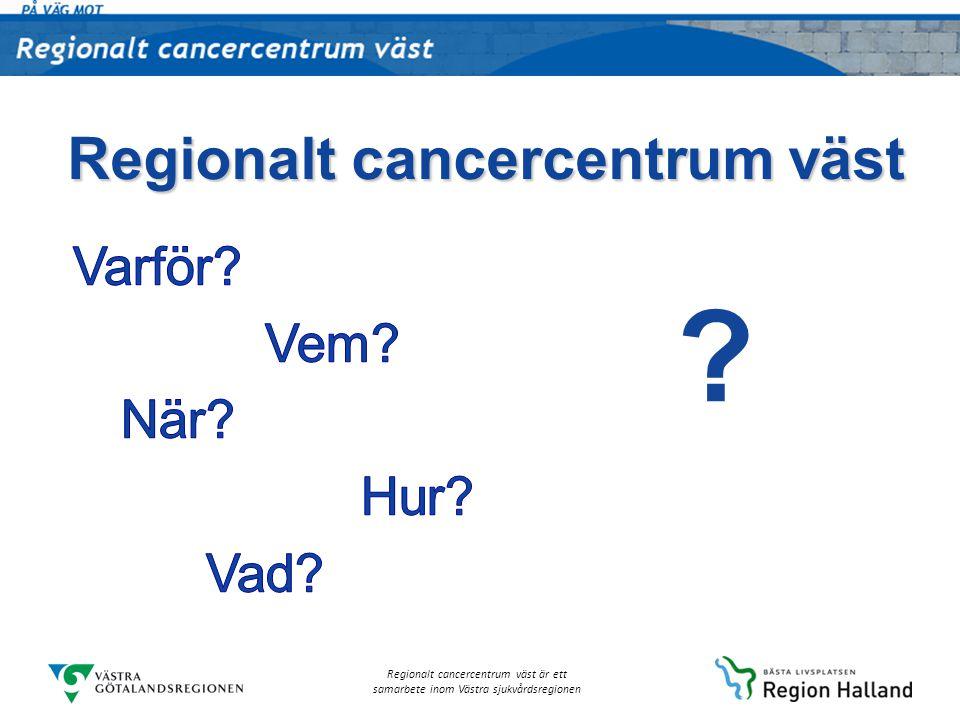 Regionalt cancercentrum väst är ett samarbete inom Västra sjukvårdsregionen Varför: Grundfrågan Vad kan vi tillsammans göra för att… …så långt som möjligt förhindra att människor insjuknar och dör i cancer samt …förbättra kvaliteten i omhändertagandet av patienter med en cancersjukdom.