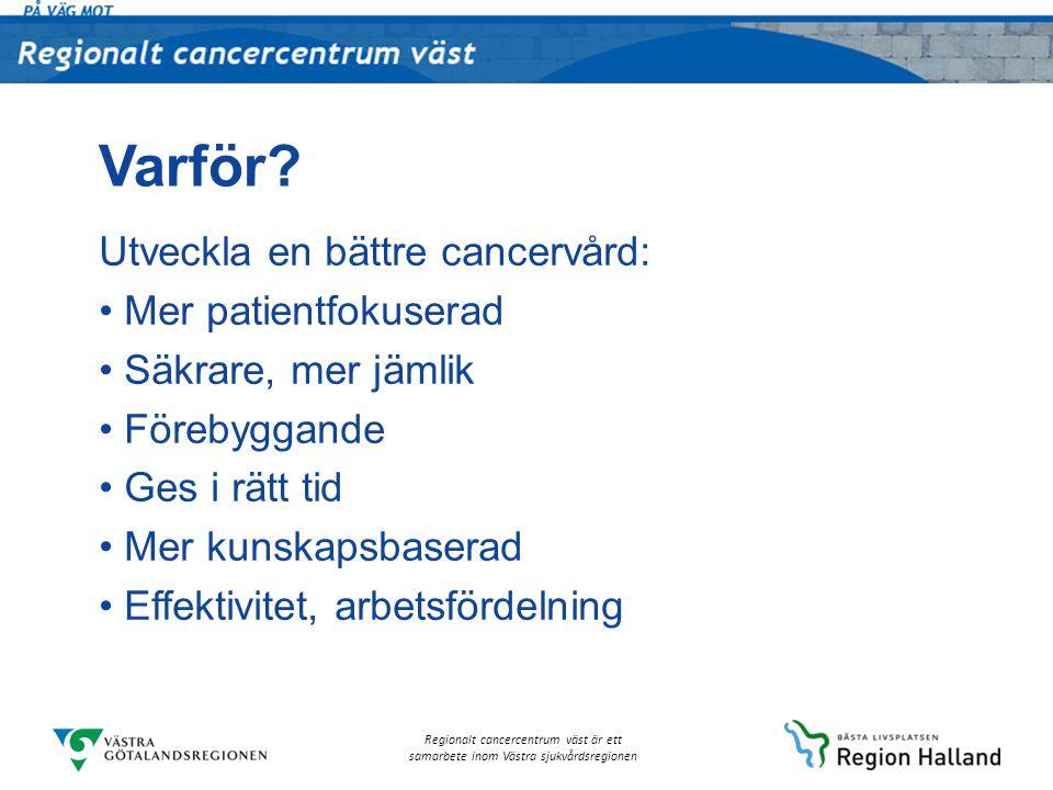 Regionalt cancercentrum väst är ett samarbete inom Västra sjukvårdsregionen Varför? Utveckla en bättre cancervård: Mer patientfokuserad Säkrare, mer j