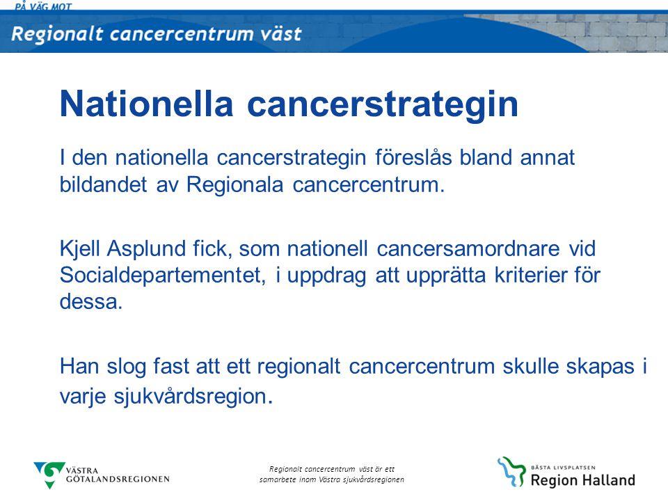 Regionalt cancercentrum väst är ett samarbete inom Västra sjukvårdsregionen Nationella cancerstrategin I den nationella cancerstrategin föreslås bland