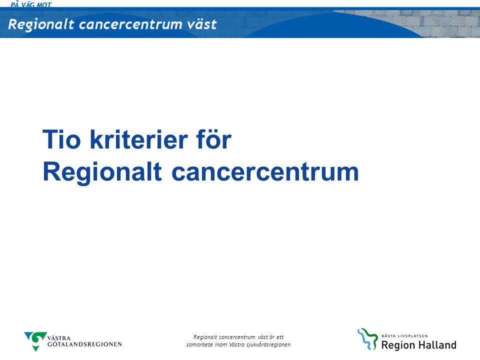 Regionalt cancercentrum väst är ett samarbete inom Västra sjukvårdsregionen Patientcentrerade kriterier Förebyggande insatser och tidig upptäckt av cancer Vårdprocesser Psykosocialt stöd, rehabilitering och palliativ vård Patientens ställning i cancervården