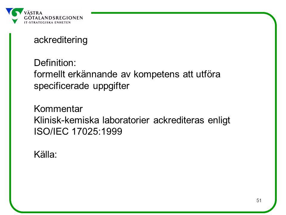 51 ackreditering Definition: formellt erkännande av kompetens att utföra specificerade uppgifter Kommentar Klinisk-kemiska laboratorier ackrediteras enligt ISO/IEC 17025:1999 Källa: