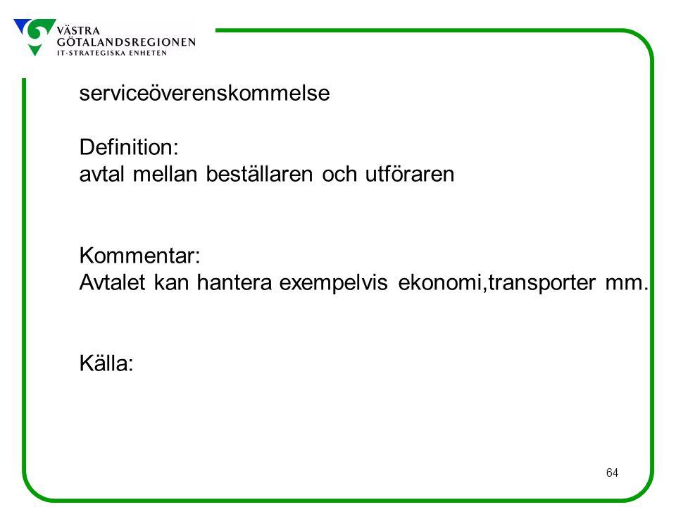 64 serviceöverenskommelse Definition: avtal mellan beställaren och utföraren Kommentar: Avtalet kan hantera exempelvis ekonomi,transporter mm.