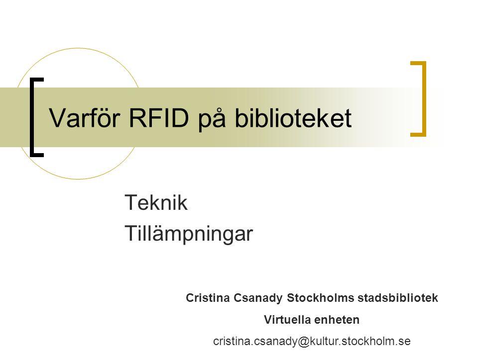 Varför RFID på biblioteket Teknik Tillämpningar Cristina Csanady Stockholms stadsbibliotek Virtuella enheten cristina.csanady@kultur.stockholm.se