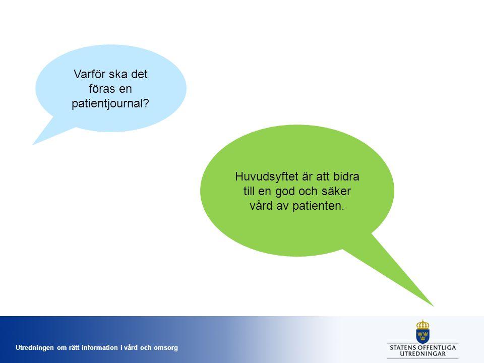 Utredningen om rätt information i vård och omsorg Varför ska det föras en patientjournal? Huvudsyftet är att bidra till en god och säker vård av patie