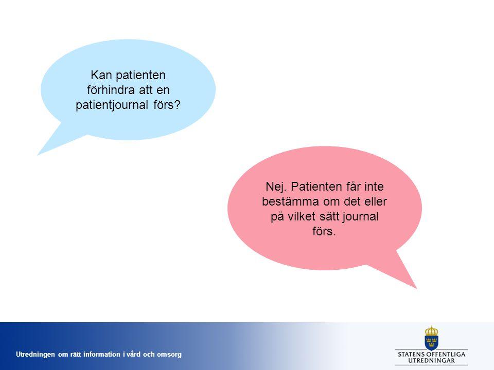 Utredningen om rätt information i vård och omsorg Kan patienten förhindra att en patientjournal förs? Nej. Patienten får inte bestämma om det eller på