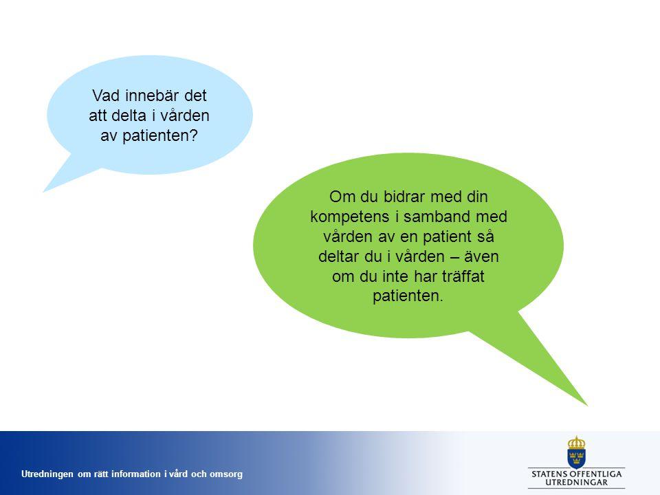 Utredningen om rätt information i vård och omsorg Vad innebär det att delta i vården av patienten? Om du bidrar med din kompetens i samband med vården